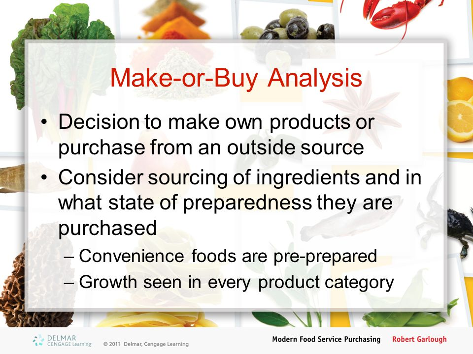 Make-or-Buy Analysis Decision to make own products or purchase from an outside source Consider sourcing of ingredients and in what state of preparedne