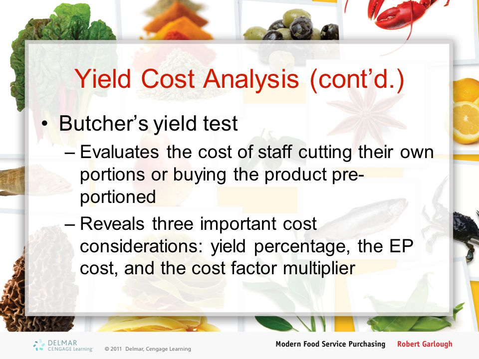 Yield Cost Analysis (contd.) Butchers yield test –Evaluates the cost of staff cutting their own portions or buying the product pre- portioned –Reveals