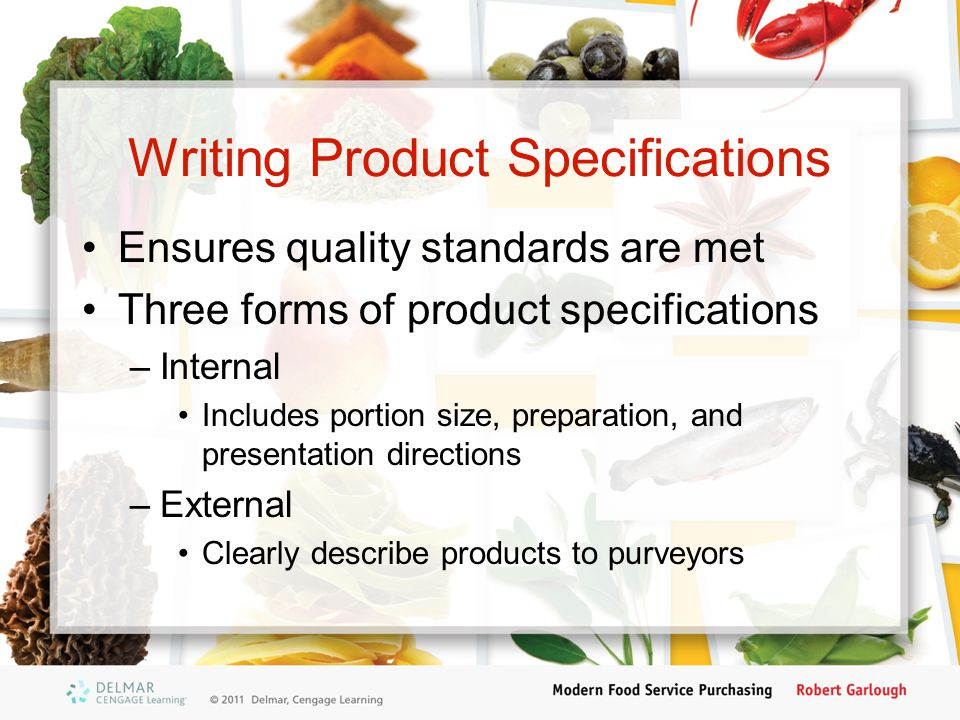 Writing Product Specifications Ensures quality standards are met Three forms of product specifications –Internal Includes portion size, preparation, a