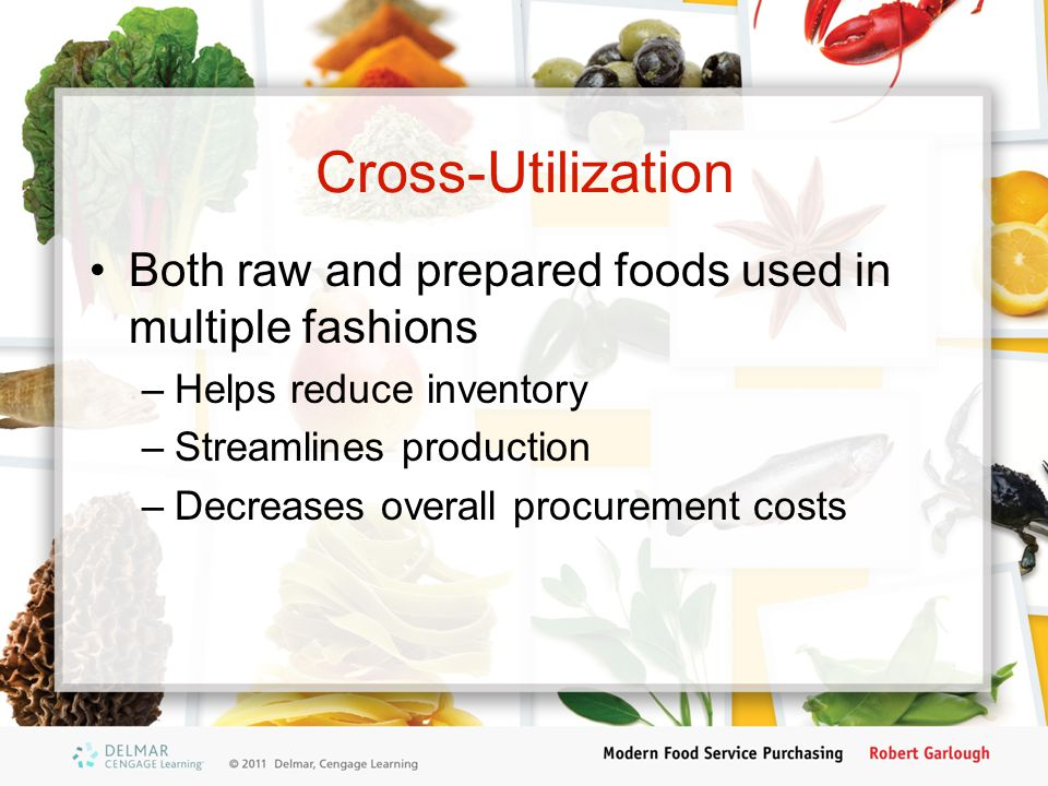 Cross-Utilization Both raw and prepared foods used in multiple fashions –Helps reduce inventory –Streamlines production –Decreases overall procurement