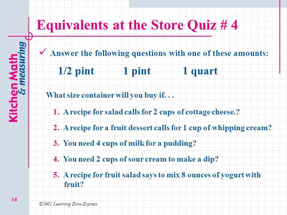 ©2002 Learning Zone Express 16 Equivalents at the Store Quiz # 4 Answer the following questions with one of these amounts: 1/2 pint1 pint1 quart 1. A