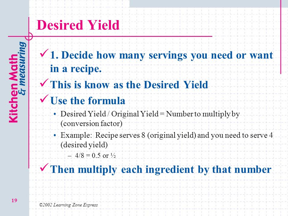 ©2002 Learning Zone Express 19 Desired Yield 1. Decide how many servings you need or want in a recipe. This is know as the Desired Yield Use the formu