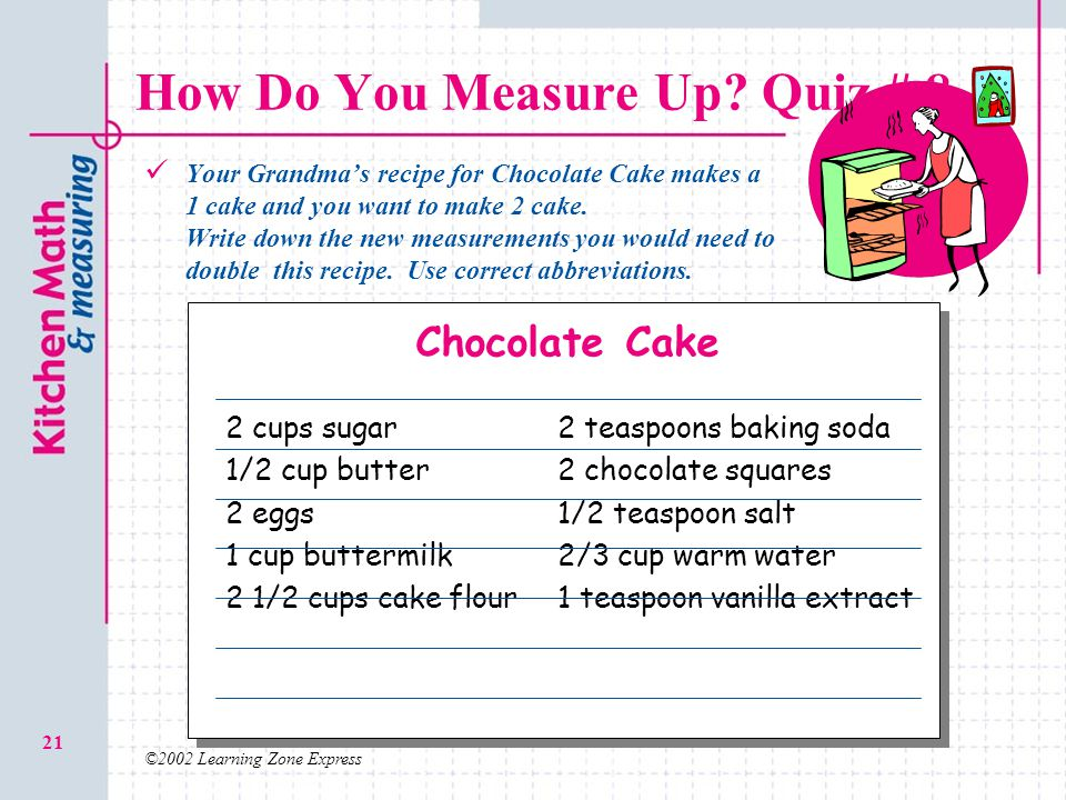 ©2002 Learning Zone Express 21 How Do You Measure Up? Quiz # 8 Your Grandmas recipe for Chocolate Cake makes a 1 cake and you want to make 2 cake. Wri