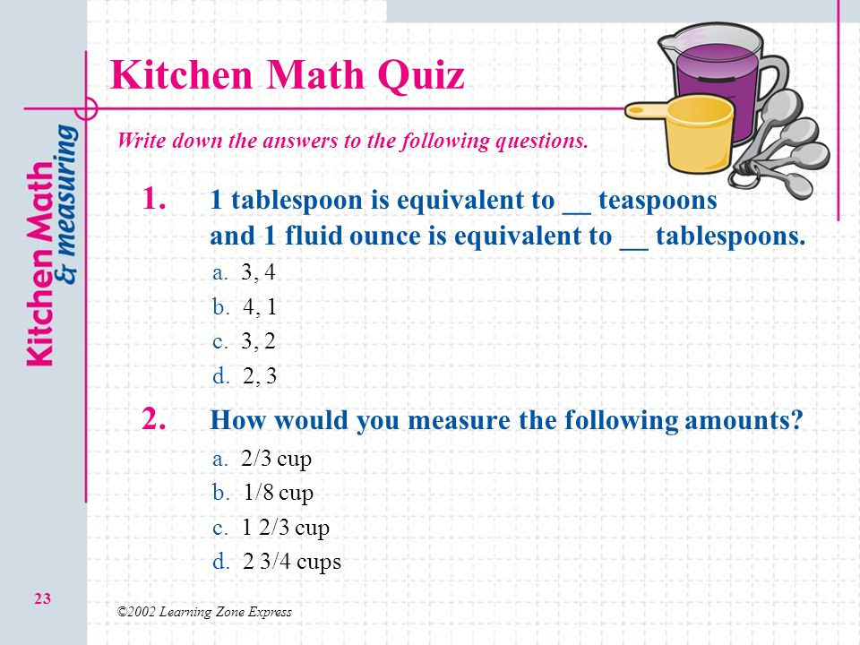 ©2002 Learning Zone Express 23 Kitchen Math Quiz 1. 1 tablespoon is equivalent to __ teaspoons and 1 fluid ounce is equivalent to __ tablespoons. a.a.