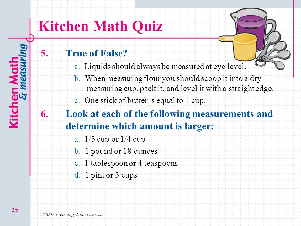 ©2002 Learning Zone Express 25 Kitchen Math Quiz 5. True of False? a.a. Liquids should always be measured at eye level. b.b. When measuring flour you