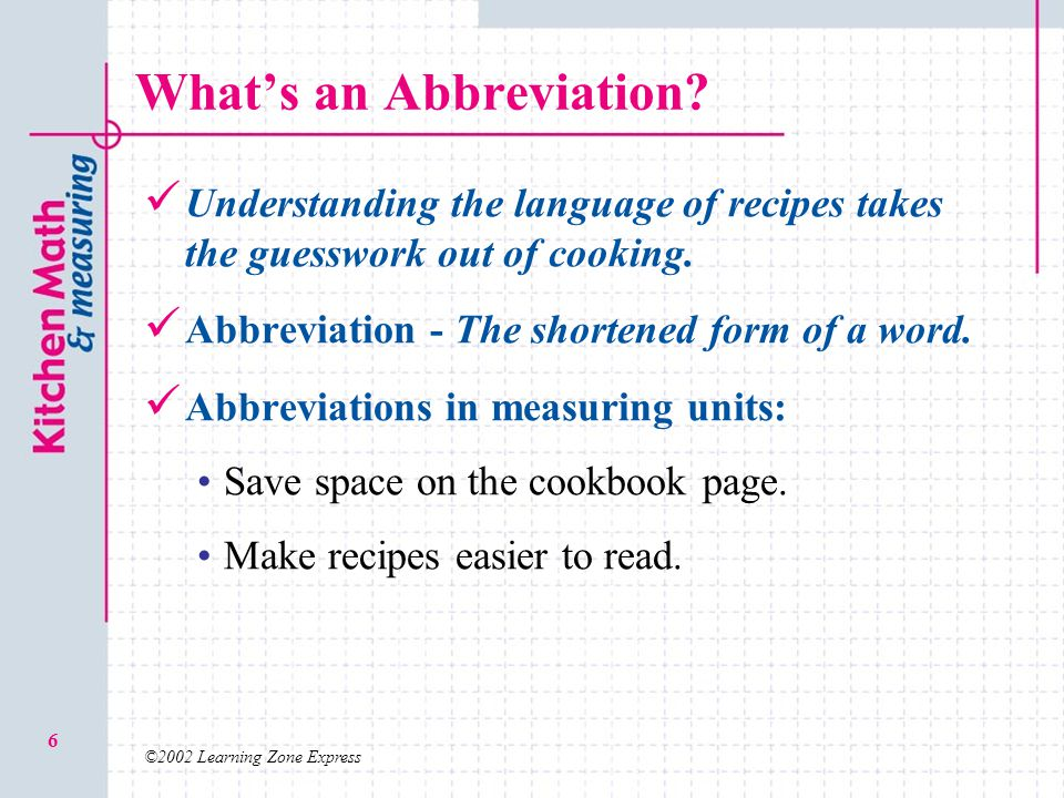 ©2002 Learning Zone Express 6 Whats an Abbreviation? Understanding the language of recipes takes the guesswork out of cooking. Abbreviation - The shor