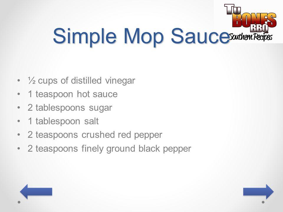 Simple Mop Sauce ½ cups of distilled vinegar 1 teaspoon hot sauce 2 tablespoons sugar 1 tablespoon salt 2 teaspoons crushed red pepper 2 teaspoons fin