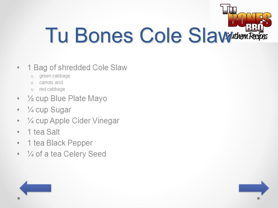 Tu Bones Cole Slaw 1 Bag of shredded Cole Slaw o green cabbage o carrots and o red cabbage ½ cup Blue Plate Mayo ¼ cup Sugar ¼ cup Apple Cider Vinegar