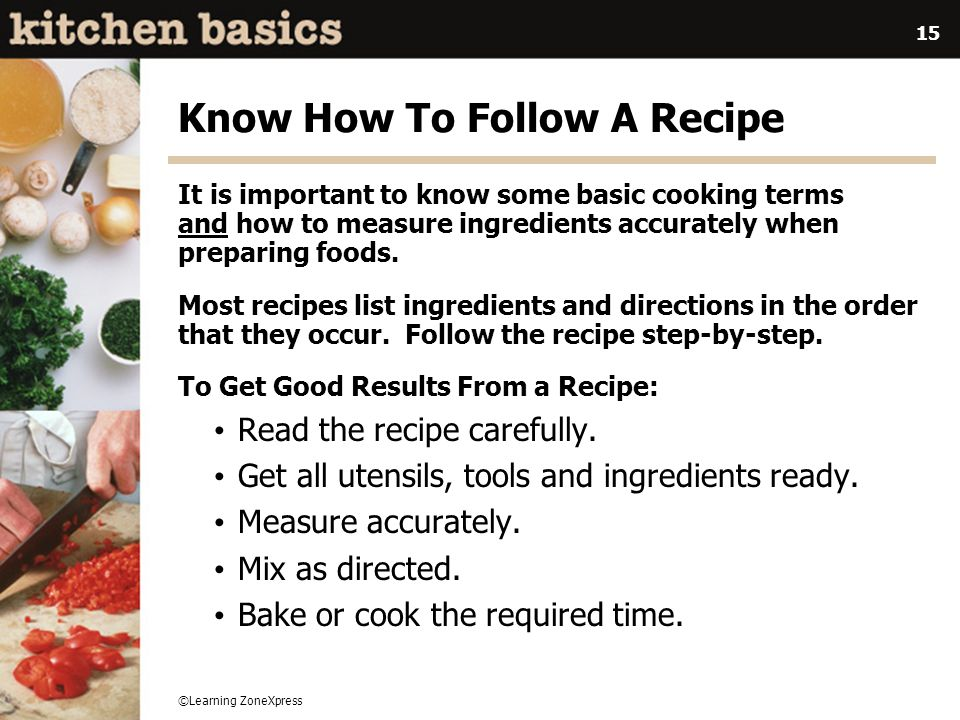 ©Learning ZoneXpress 15 Know How To Follow A Recipe It is important to know some basic cooking terms and how to measure ingredients accurately when pr