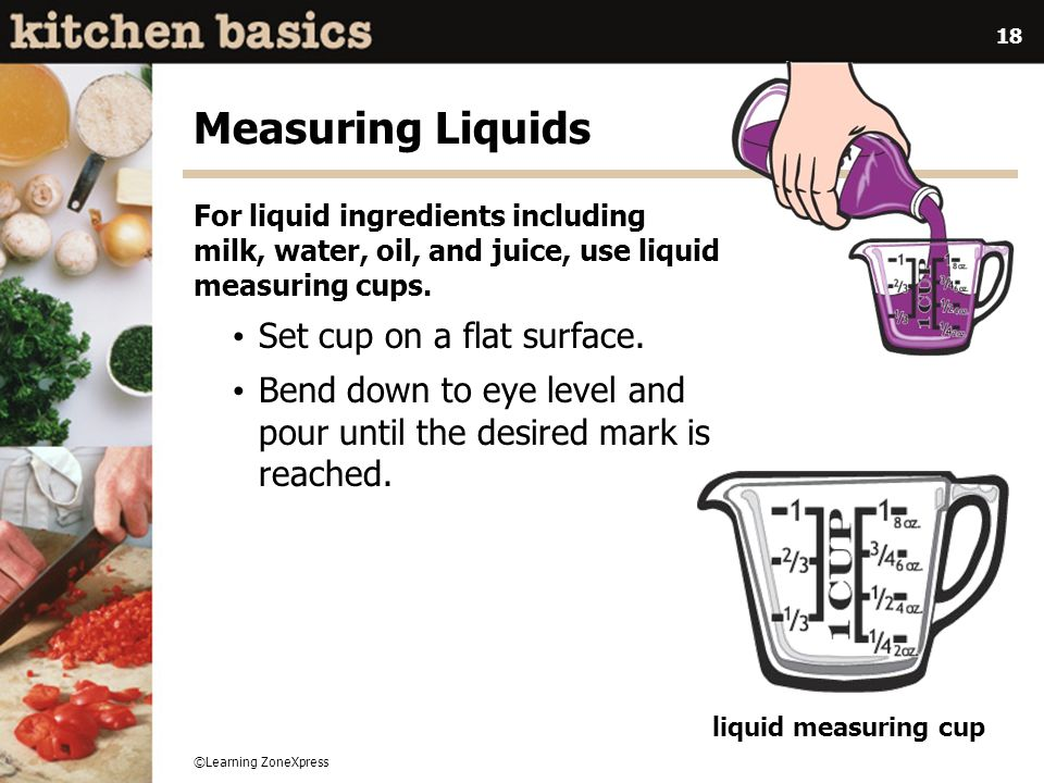 ©Learning ZoneXpress 18 Measuring Liquids For liquid ingredients including milk, water, oil, and juice, use liquid measuring cups. Set cup on a flat s