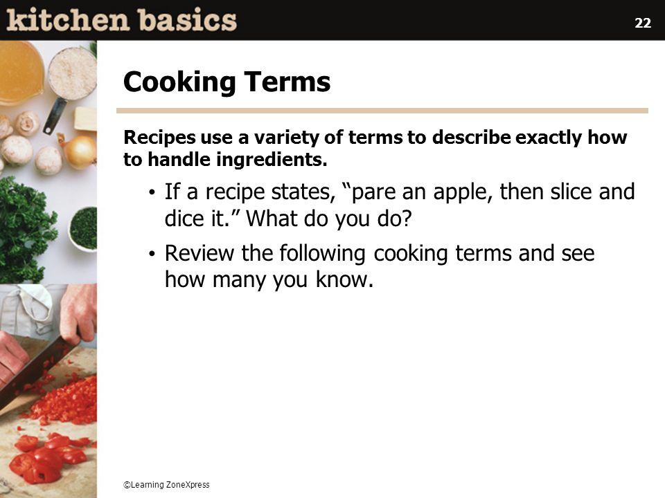 ©Learning ZoneXpress 22 Cooking Terms Recipes use a variety of terms to describe exactly how to handle ingredients. If a recipe states, pare an apple,