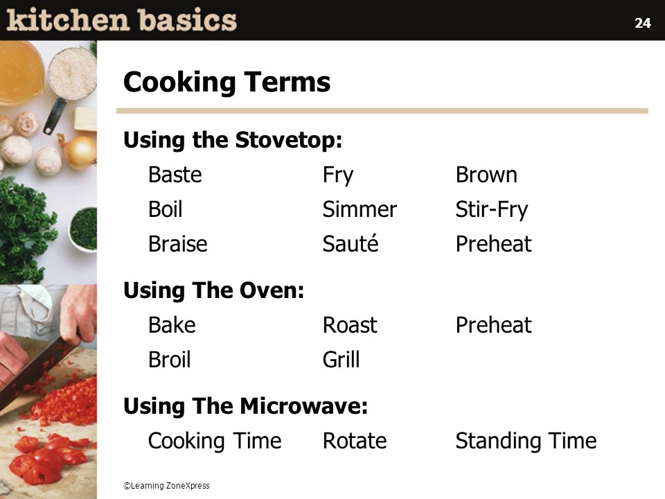 ©Learning ZoneXpress 24 Cooking Terms Using the Stovetop: Baste Fry Brown Boil Simmer Stir-Fry Braise Sauté Preheat Using The Oven: BakeRoast Preheat