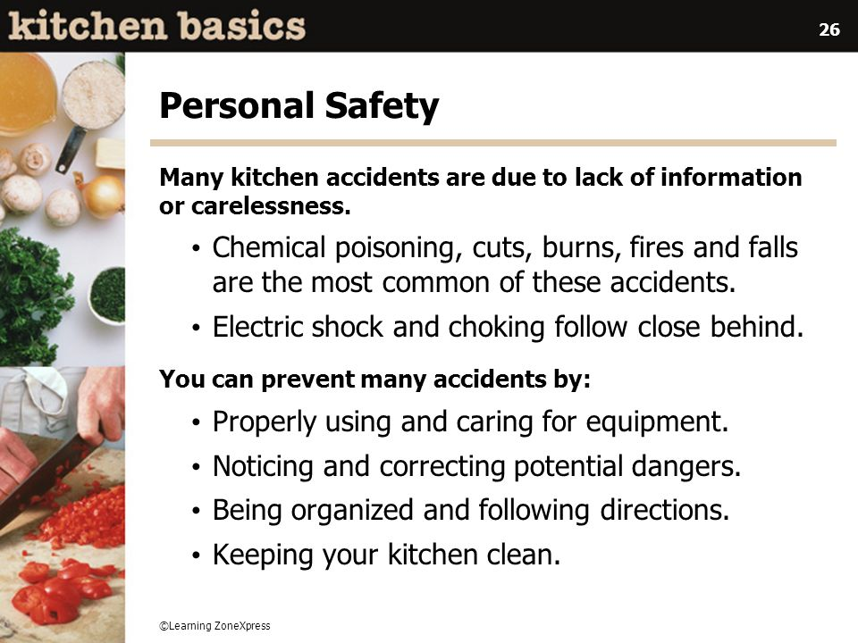 ©Learning ZoneXpress 26 Personal Safety Many kitchen accidents are due to lack of information or carelessness. Chemical poisoning, cuts, burns, fires