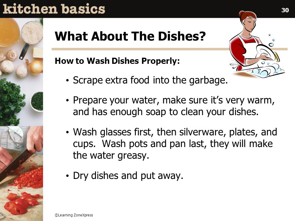 ©Learning ZoneXpress 30 What About The Dishes? How to Wash Dishes Properly: Scrape extra food into the garbage. Prepare your water, make sure its very