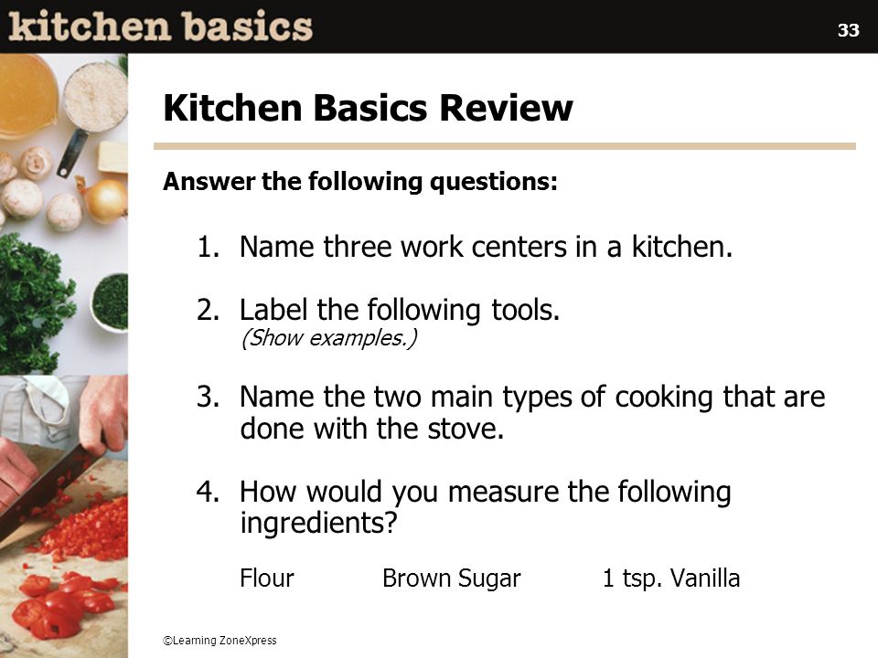 ©Learning ZoneXpress 33 Kitchen Basics Review 1. Name three work centers in a kitchen. 2. Label the following tools. (Show examples.) 3. Name the two