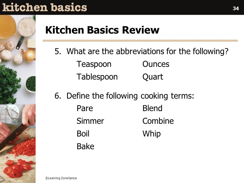 ©Learning ZoneXpress 34 Kitchen Basics Review 5. What are the abbreviations for the following? Teaspoon Ounces Tablespoon Quart 6. Define the followin
