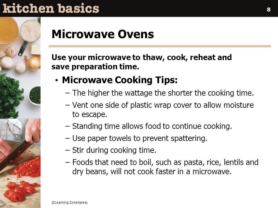 ©Learning ZoneXpress 8 Microwave Ovens Use your microwave to thaw, cook, reheat and save preparation time. Microwave Cooking Tips: –The higher the wat