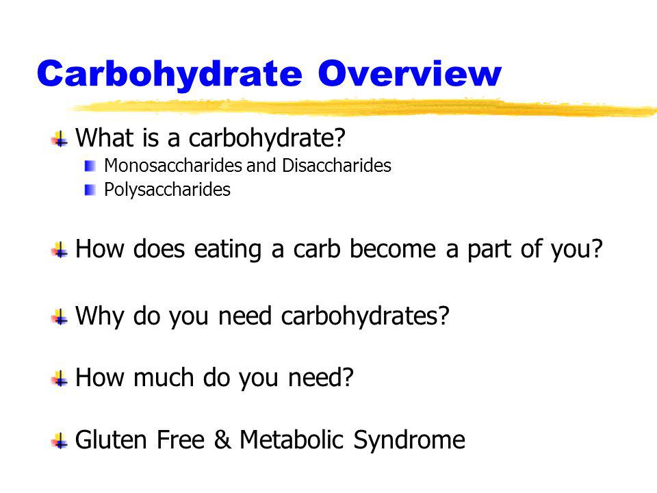 Carbohydrate Overview What is a carbohydrate? Monosaccharides and Disaccharides Polysaccharides How does eating a carb become a part of you? Why do yo
