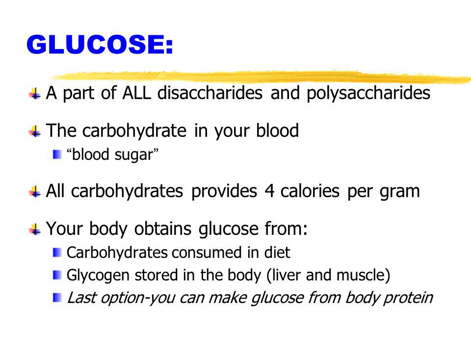 GLUCOSE: A part of ALL disaccharides and polysaccharides The carbohydrate in your blood blood sugar All carbohydrates provides 4 calories per gram You