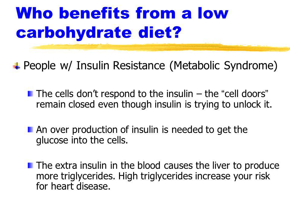 Who benefits from a low carbohydrate diet? People w/ Insulin Resistance (Metabolic Syndrome) The cells dont respond to the insulin – the cell doors re