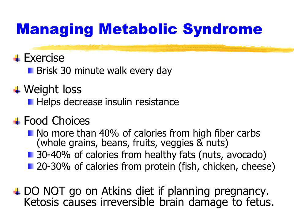 Managing Metabolic Syndrome Exercise Brisk 30 minute walk every day Weight loss Helps decrease insulin resistance Food Choices No more than 40% of cal