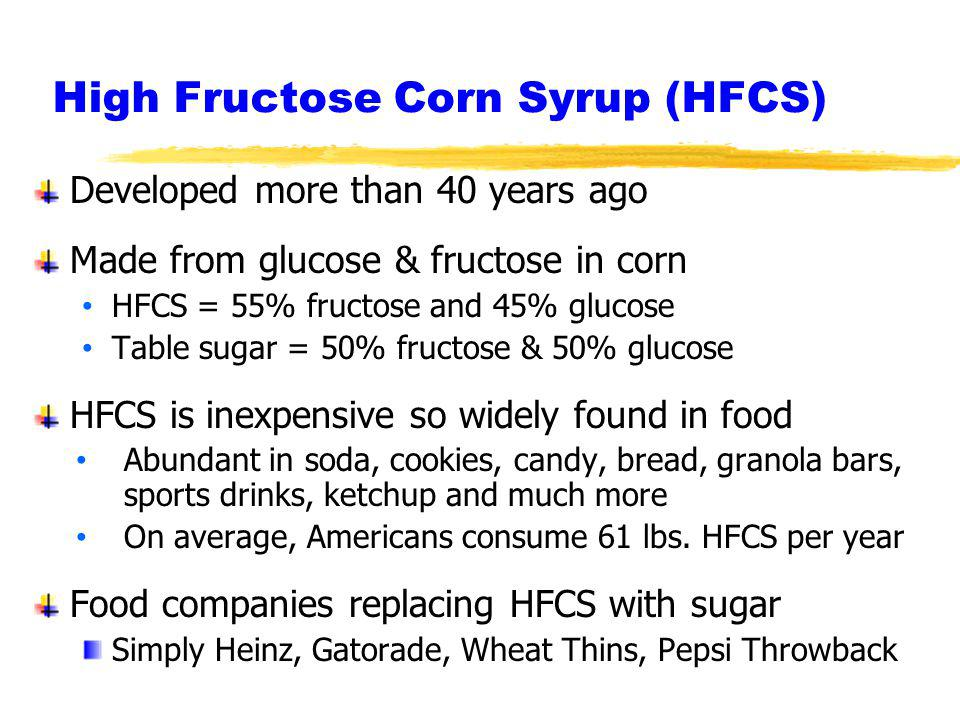 High Fructose Corn Syrup (HFCS) Developed more than 40 years ago Made from glucose & fructose in corn HFCS = 55% fructose and 45% glucose Table sugar