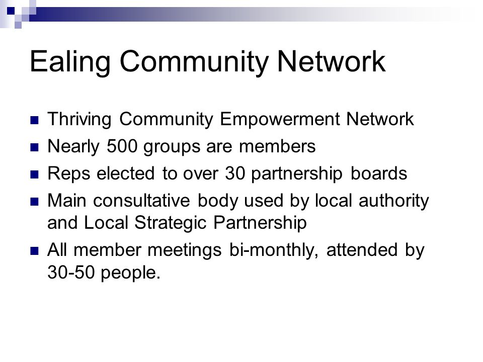 Ealing Community Network Thriving Community Empowerment Network Nearly 500 groups are members Reps elected to over 30 partnership boards Main consulta