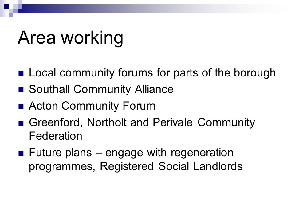 Area working Local community forums for parts of the borough Southall Community Alliance Acton Community Forum Greenford, Northolt and Perivale Commun