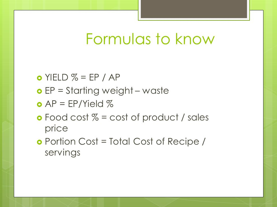 Formulas to know YIELD % = EP / AP EP = Starting weight – waste AP = EP/Yield % Food cost % = cost of product / sales price Portion Cost = Total Cost of Recipe / servings