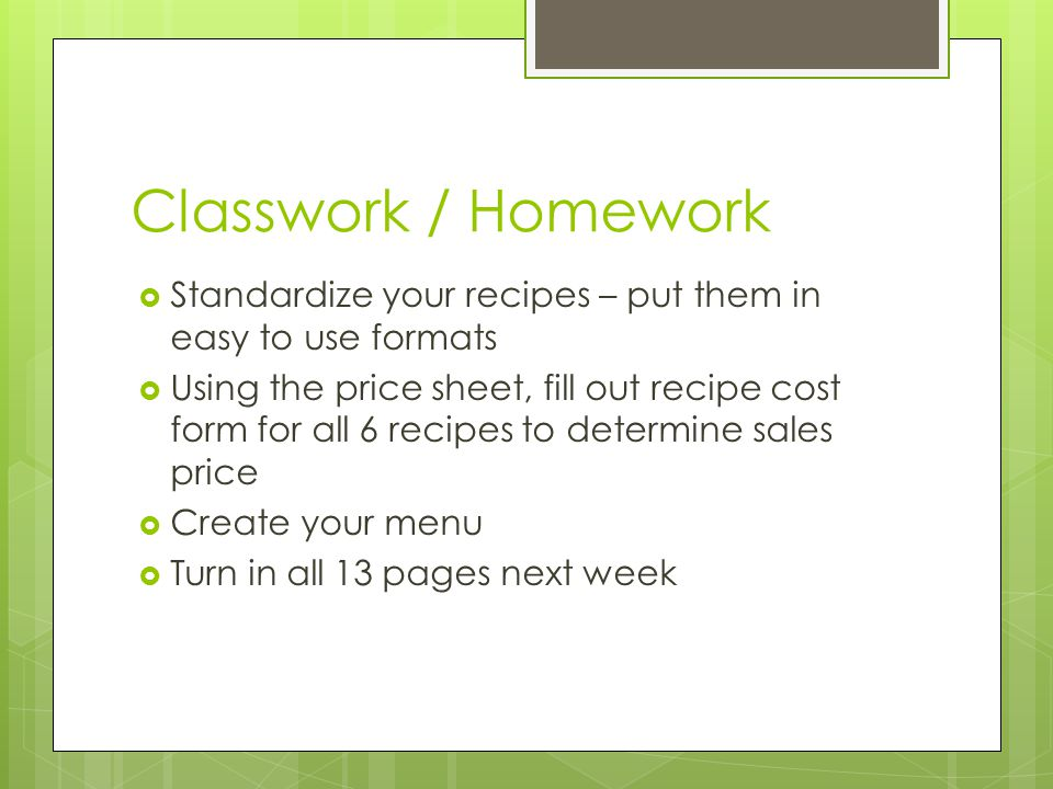 Classwork / Homework Standardize your recipes – put them in easy to use formats Using the price sheet, fill out recipe cost form for all 6 recipes to determine sales price Create your menu Turn in all 13 pages next week