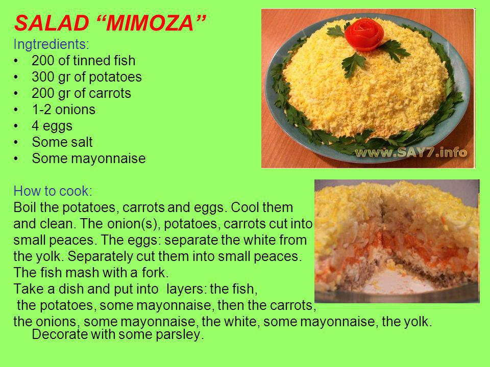 SALAD MIMOZA Ingtredients: 200 of tinned fish 300 gr of potatoes 200 gr of carrots 1-2 onions 4 eggs Some salt Some mayonnaise How to cook: Boil the potatoes, carrots and eggs.