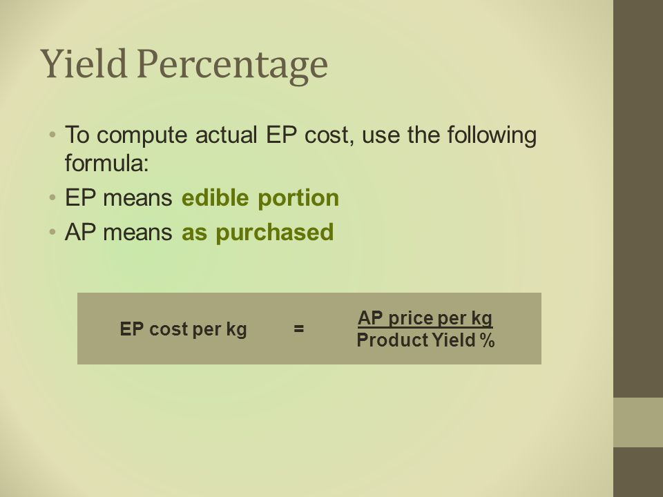 Yield Percentage To compute actual EP cost, use the following formula: EP means edible portion AP means as purchased EP cost per kg= AP price per kg P