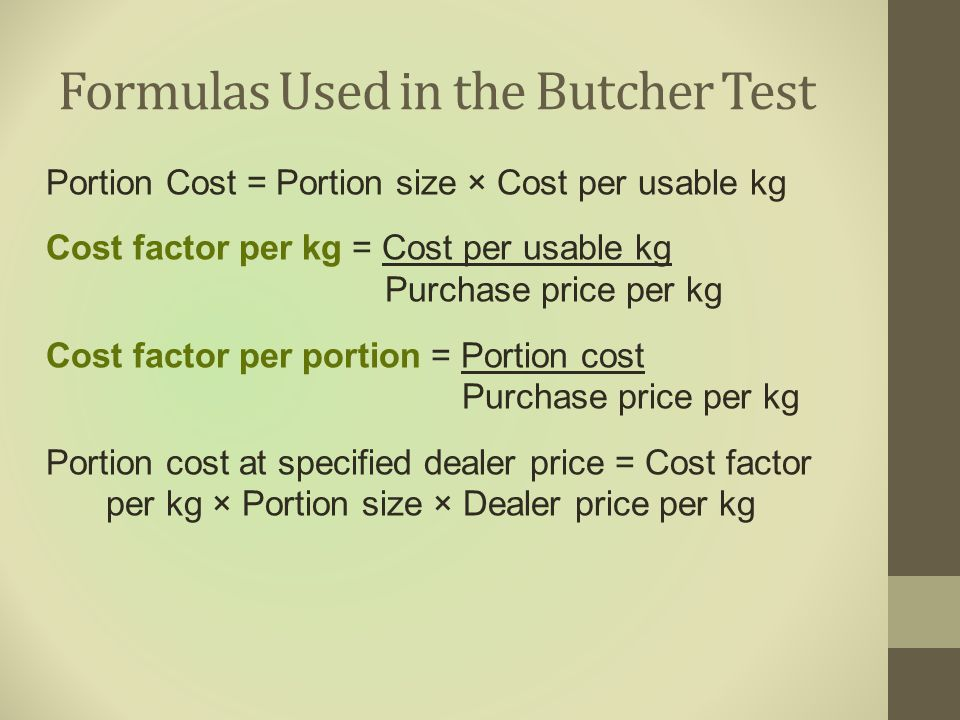 Formulas Used in the Butcher Test Portion Cost = Portion size × Cost per usable kg Cost factor per kg = Cost per usable kg Purchase price per kg Cost