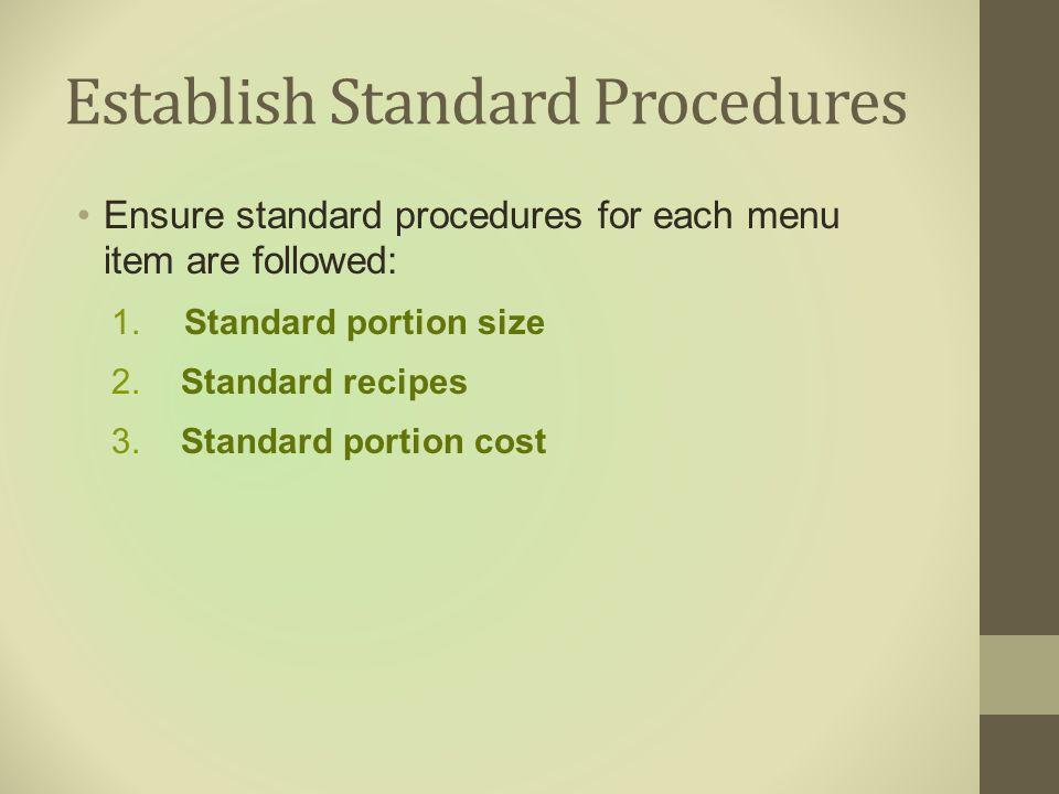 Establish Standard Procedures Ensure standard procedures for each menu item are followed: 1. Standard portion size 2. Standard recipes 3. Standard por
