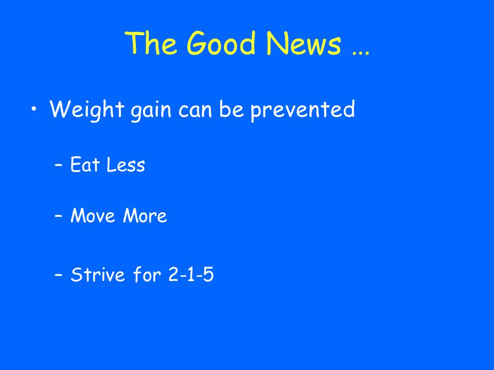 Weight gain can be prevented –Eat Less –Move More –Strive for 2-1-5 The Good News …