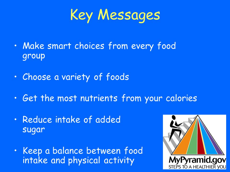 Key Messages Make smart choices from every food group Choose a variety of foods Get the most nutrients from your calories Reduce intake of added sugar