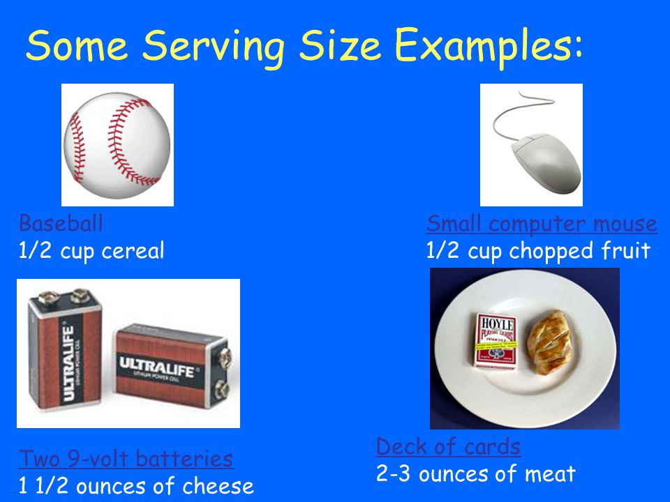 Some Serving Size Examples: Small computer mouse 1/2 cup chopped fruit Two 9-volt batteries 1 1/2 ounces of cheese Deck of cards 2-3 ounces of meat Ba