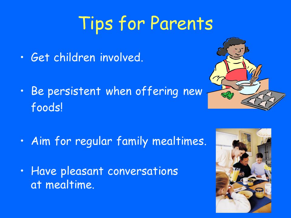 Tips for Parents Get children involved. Be persistent when offering new foods! Aim for regular family mealtimes. Have pleasant conversations at mealti