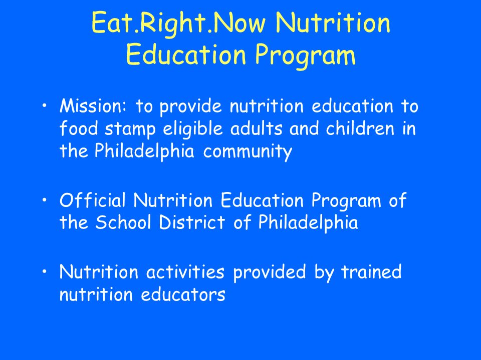 Eat.Right.Now Nutrition Education Program Mission: to provide nutrition education to food stamp eligible adults and children in the Philadelphia commu