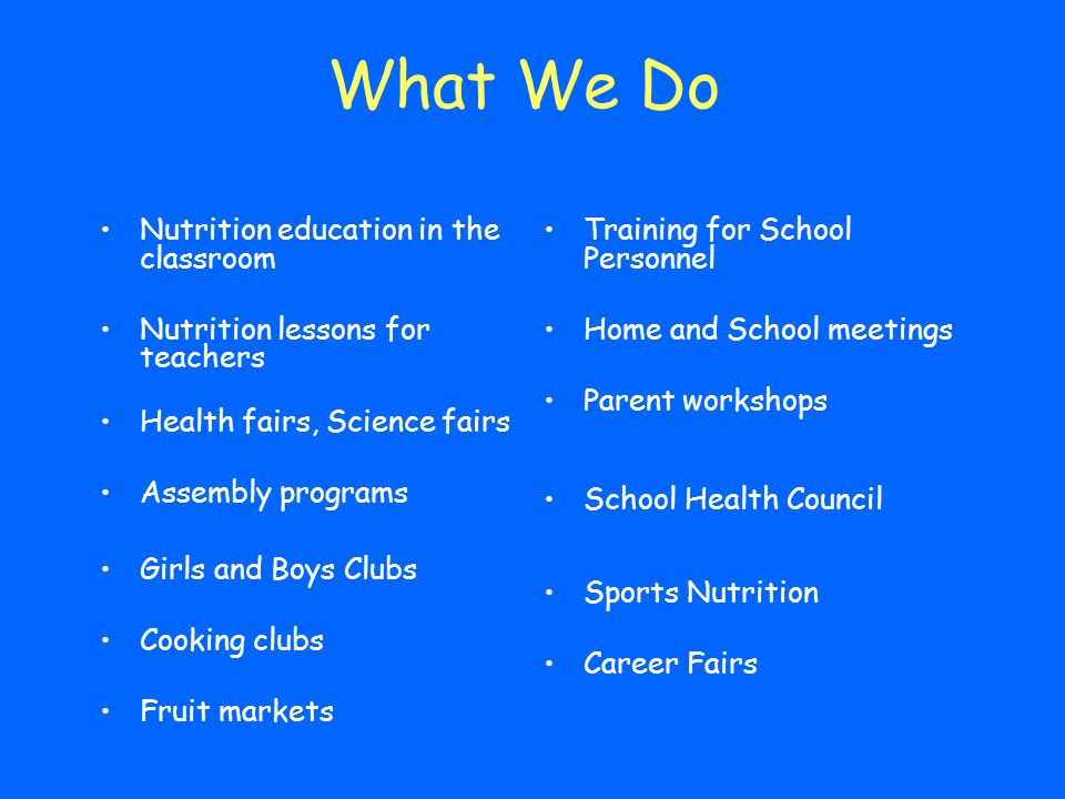 What We Do Nutrition education in the classroom Nutrition lessons for teachers Health fairs, Science fairs Assembly programs Girls and Boys Clubs Cook