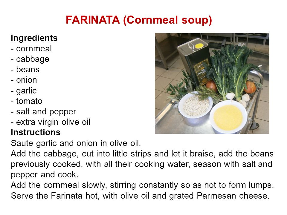 FARINATA (Cornmeal soup) Ingredients - cornmeal - cabbage - beans - onion - garlic - tomato - salt and pepper - extra virgin olive oil Instructions Sa