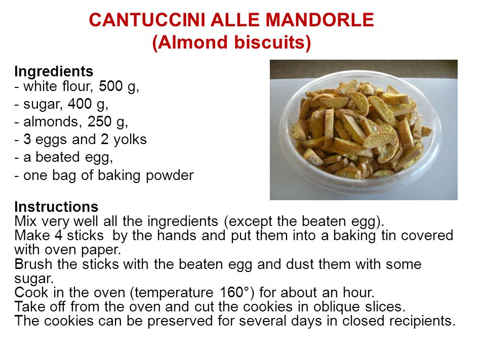 CANTUCCINI ALLE MANDORLE (Almond biscuits) Ingredients - white flour, 500 g, - sugar, 400 g, - almonds, 250 g, - 3 eggs and 2 yolks - a beated egg, - one bag of baking powder Instructions Mix very well all the ingredients (except the beaten egg).