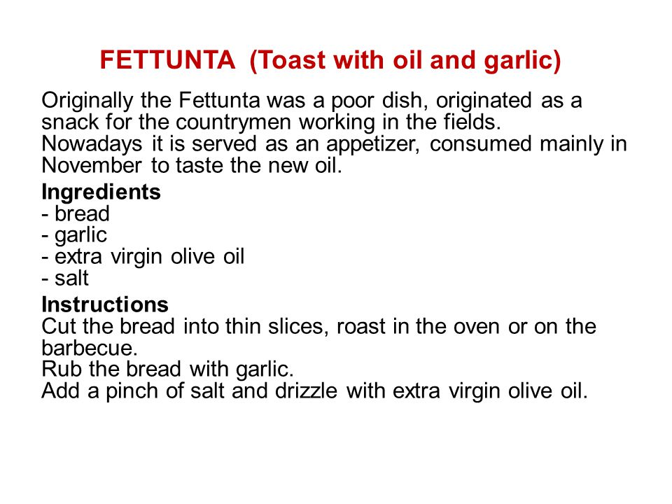 FETTUNTA (Toast with oil and garlic) Originally the Fettunta was a poor dish, originated as a snack for the countrymen working in the fields. Nowadays