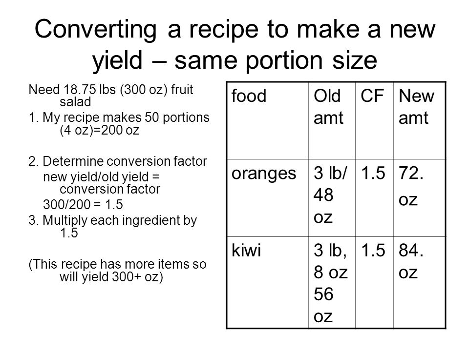 Converting a recipe to make a new yield – same portion size Need 18.75 lbs (300 oz) fruit salad 1. My recipe makes 50 portions (4 oz)=200 oz 2. Determ