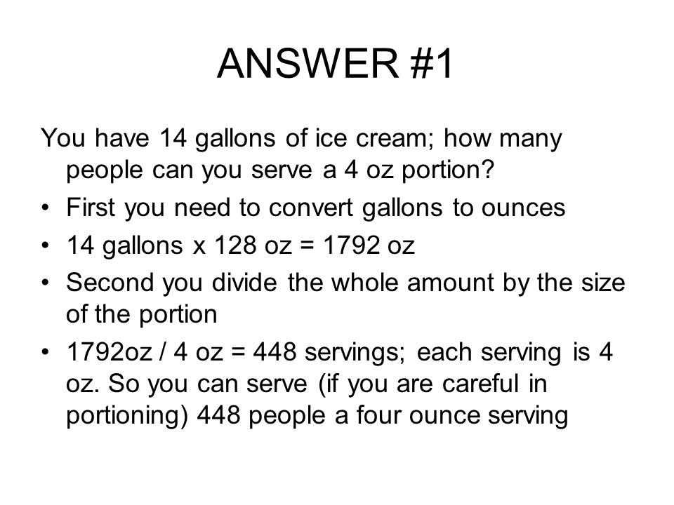 ANSWER #1 You have 14 gallons of ice cream; how many people can you serve a 4 oz portion? First you need to convert gallons to ounces 14 gallons x 128