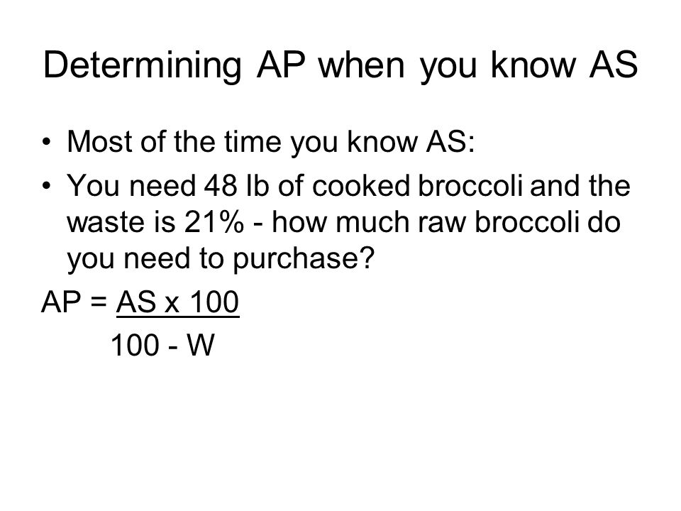 Determining AP when you know AS Most of the time you know AS: You need 48 lb of cooked broccoli and the waste is 21% - how much raw broccoli do you ne