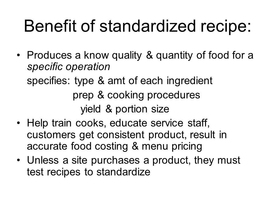 Benefit of standardized recipe: Produces a know quality & quantity of food for a specific operation specifies: type & amt of each ingredient prep & co