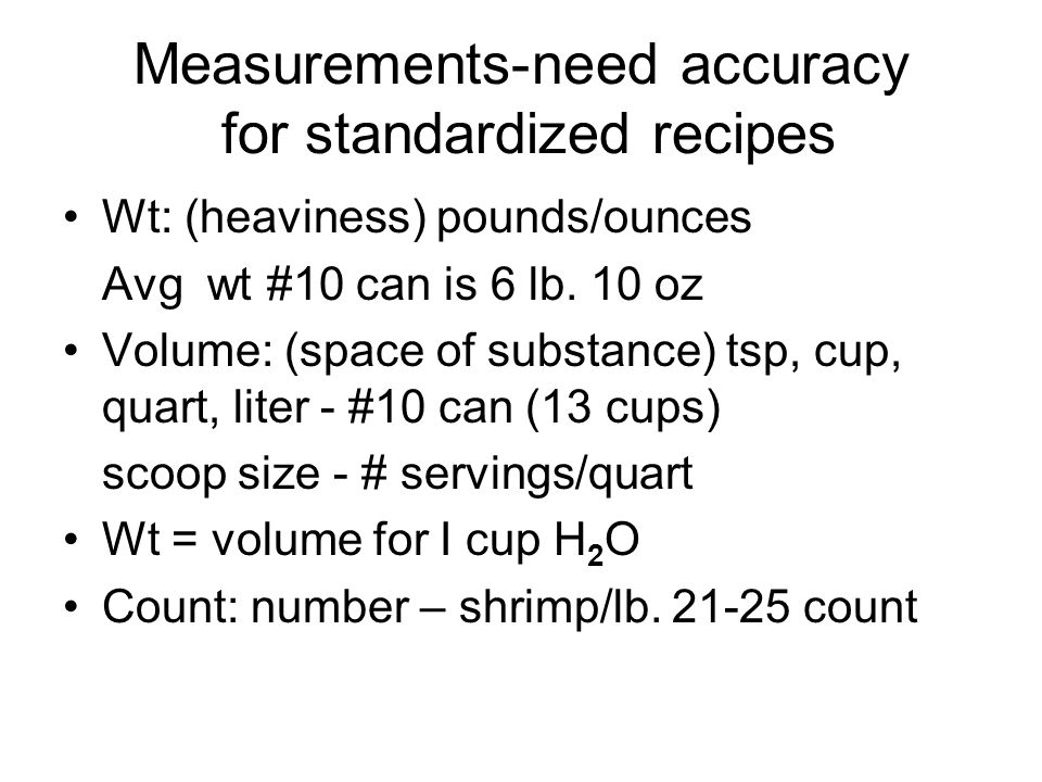 Measurements-need accuracy for standardized recipes Wt: (heaviness) pounds/ounces Avg wt #10 can is 6 lb. 10 oz Volume: (space of substance) tsp, cup,