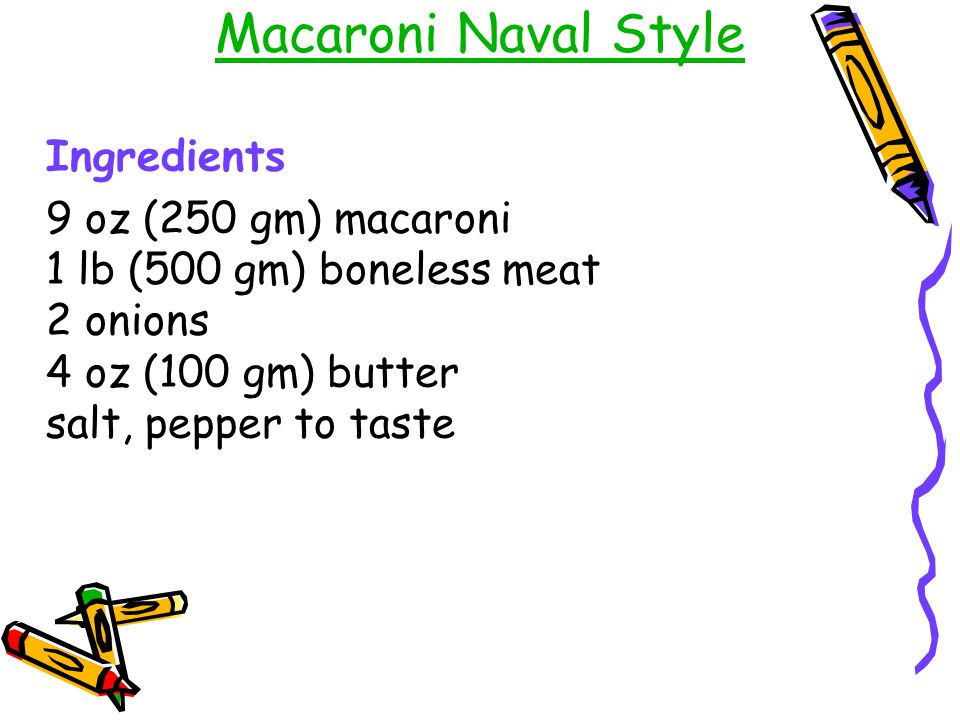 Macaroni Naval Style Ingredients 9 oz (250 gm) macaroni 1 lb (500 gm) boneless meat 2 onions 4 oz (100 gm) butter salt, pepper to taste