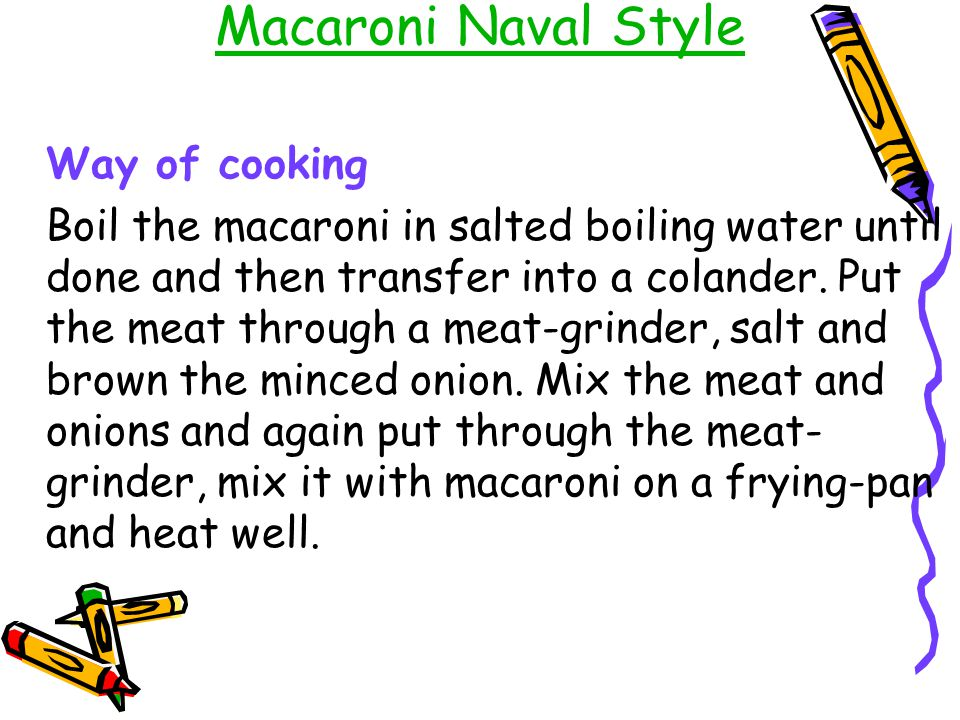 Macaroni Naval Style Way of cooking Boil the macaroni in salted boiling water until done and then transfer into a colander. Put the meat through a mea